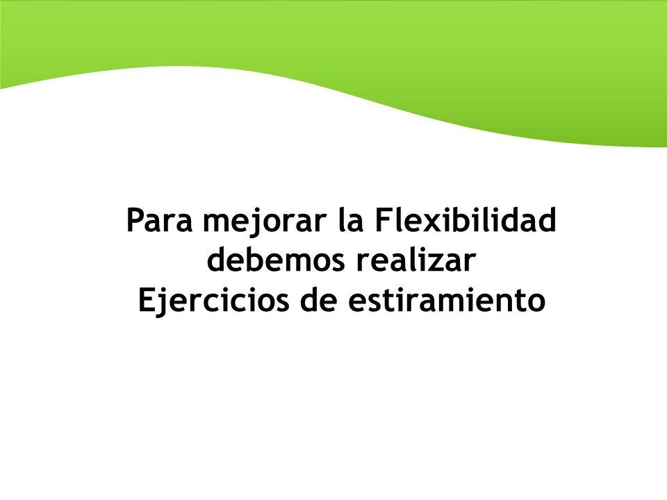 Para mejorar la Flexibilidad debemos realizar Ejercicios de estiramiento