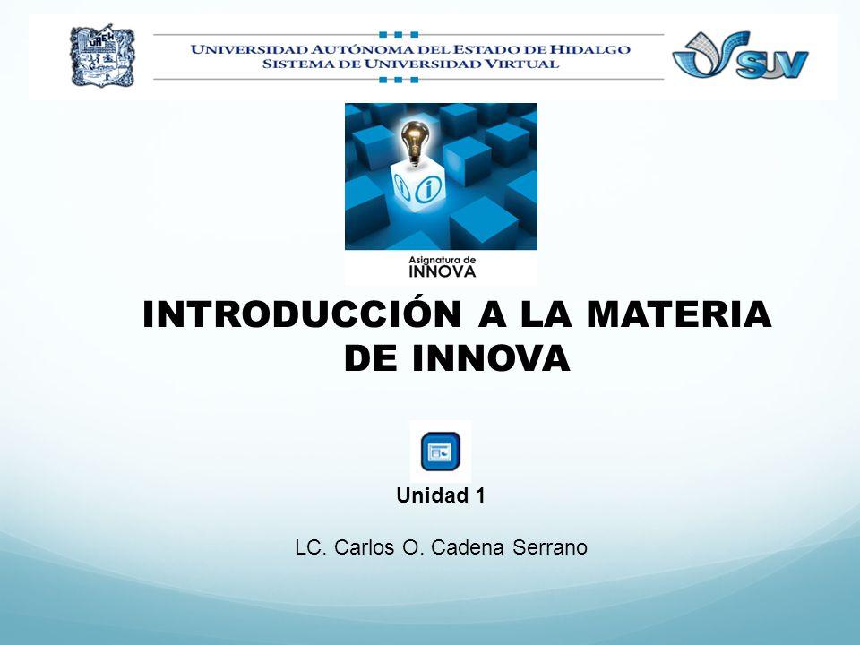 INTRODUCCIÓN A LA MATERIA DE INNOVA Unidad 1 LC. Carlos O. Cadena Serrano