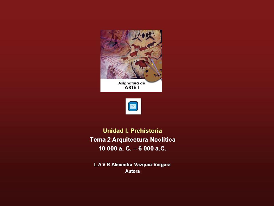 Unidad I. Prehistoria Tema 2 Arquitectura Neolítica 10 000 a. C. – 6 000 a.C. L.A.V.R Almendra Vázquez Vergara Autora