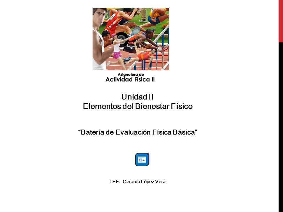 Unidad II Elementos del Bienestar Físico Batería de Evaluación Física Básica LEF. Gerardo López Vera