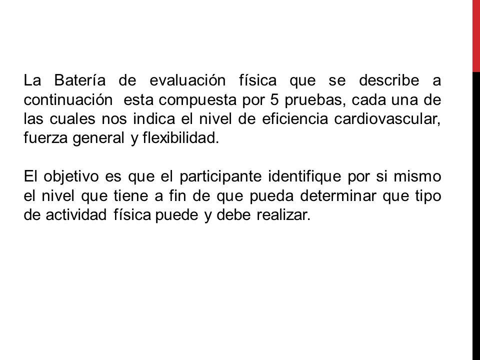 Descripción. La Batería de evaluación física que se describe a continuación esta compuesta por 5 pruebas, cada una de las cuales nos indica el nivel d