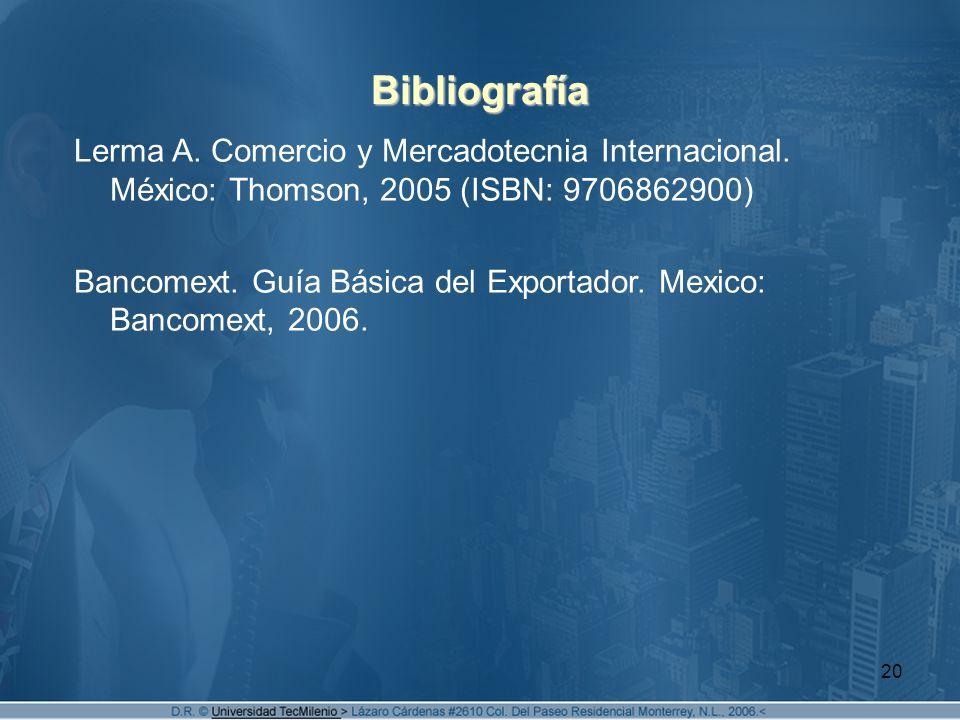 20 Bibliografía Lerma A. Comercio y Mercadotecnia Internacional. México: Thomson, 2005 (ISBN: 9706862900) Bancomext. Guía Básica del Exportador. Mexic