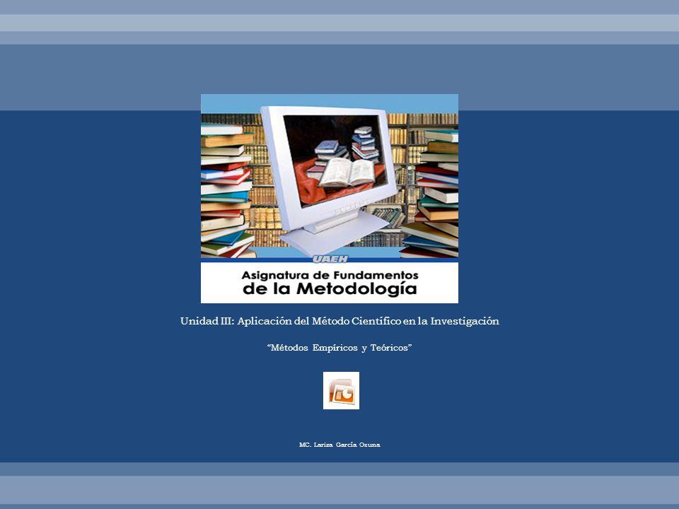 Unidad III: Aplicación del Método Científico en la Investigación Métodos Empíricos y Teóricos MC. Lariza García Osuna