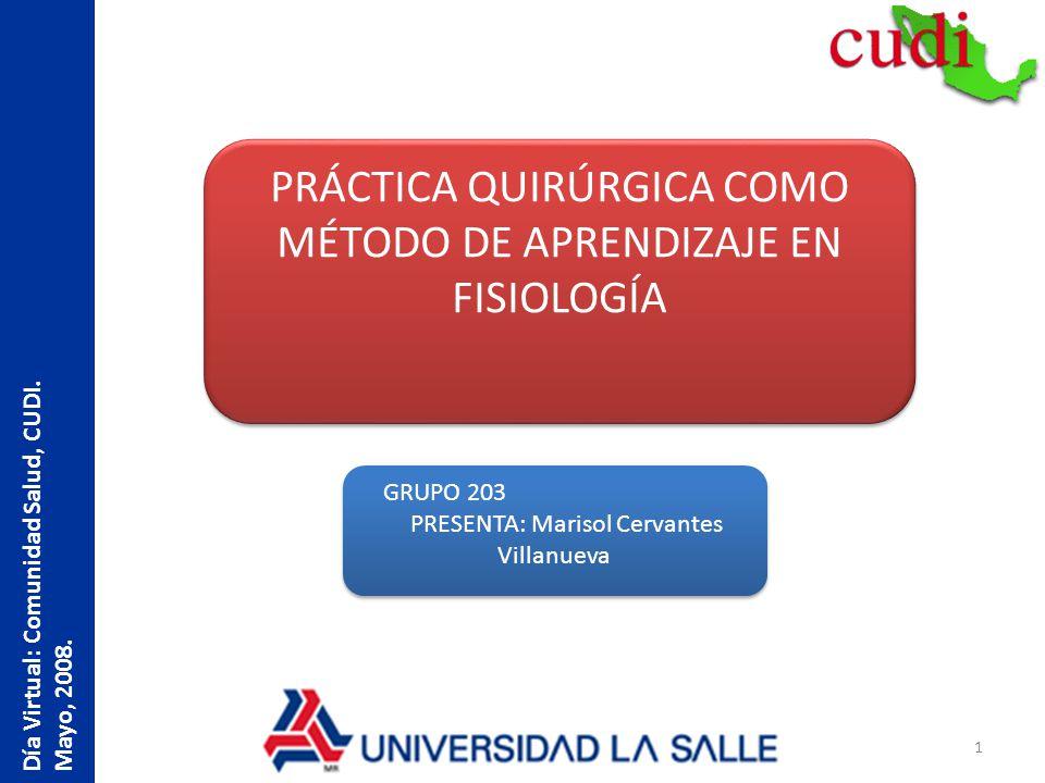 1 Día Virtual: Comunidad Salud, CUDI. Mayo, 2008. PRÁCTICA QUIRÚRGICA COMO MÉTODO DE APRENDIZAJE EN FISIOLOGÍA GRUPO 203 PRESENTA: Marisol Cervantes V