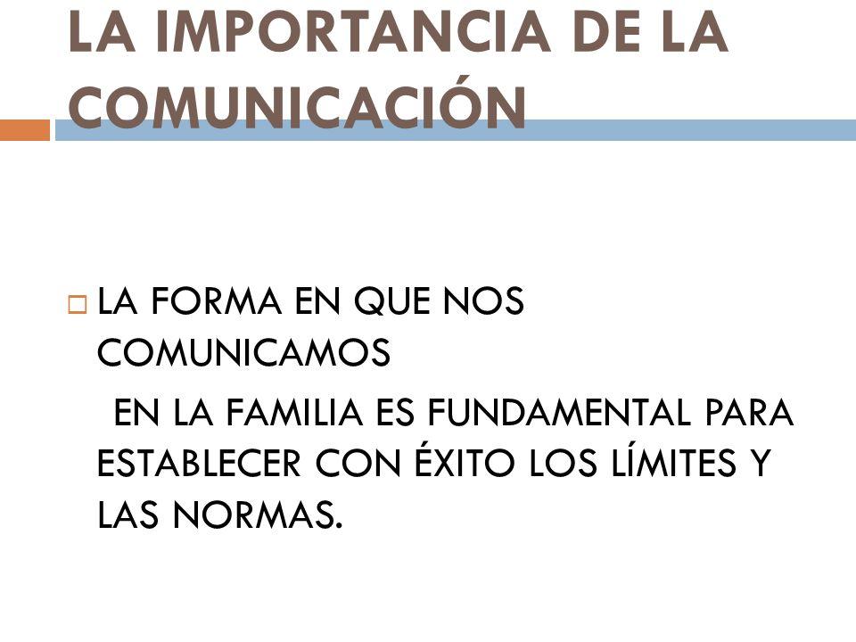 LA IMPORTANCIA DE LA COMUNICACIÓN LA FORMA EN QUE NOS COMUNICAMOS EN LA FAMILIA ES FUNDAMENTAL PARA ESTABLECER CON ÉXITO LOS LÍMITES Y LAS NORMAS.