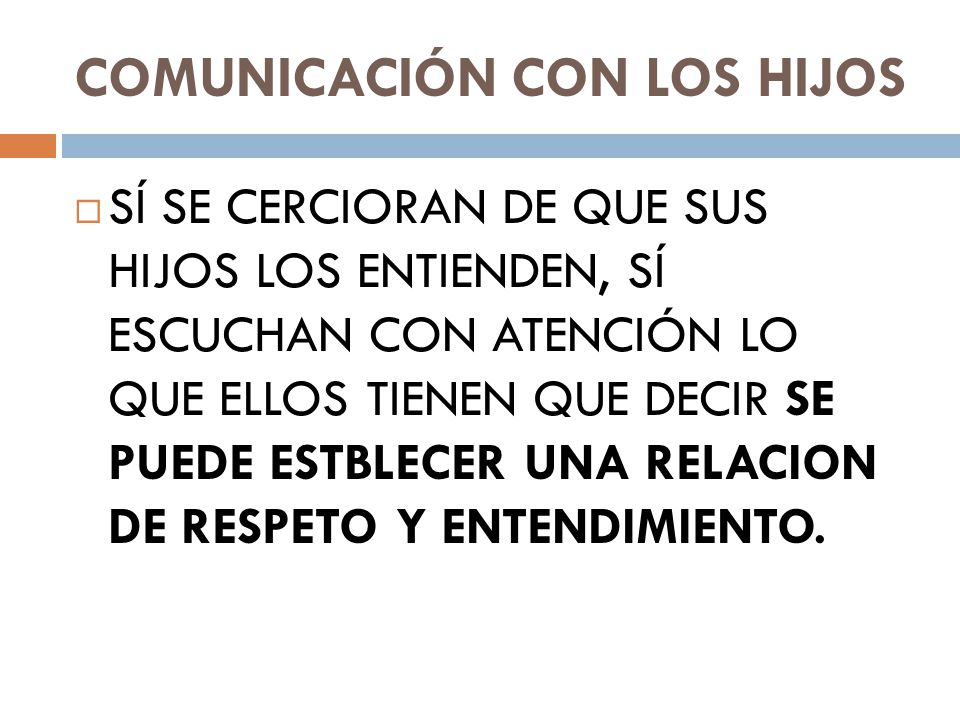 COMUNICACIÓN CON LOS HIJOS SÍ SE CERCIORAN DE QUE SUS HIJOS LOS ENTIENDEN, SÍ ESCUCHAN CON ATENCIÓN LO QUE ELLOS TIENEN QUE DECIR SE PUEDE ESTBLECER UNA RELACION DE RESPETO Y ENTENDIMIENTO.