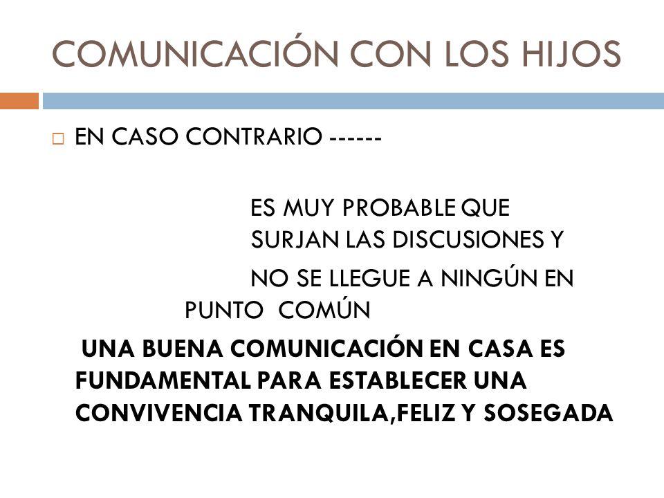 COMUNICACIÓN CON LOS HIJOS EN CASO CONTRARIO ------ ES MUY PROBABLE QUE SURJAN LAS DISCUSIONES Y NO SE LLEGUE A NINGÚN EN PUNTO COMÚN UNA BUENA COMUNICACIÓN EN CASA ES FUNDAMENTAL PARA ESTABLECER UNA CONVIVENCIA TRANQUILA,FELIZ Y SOSEGADA