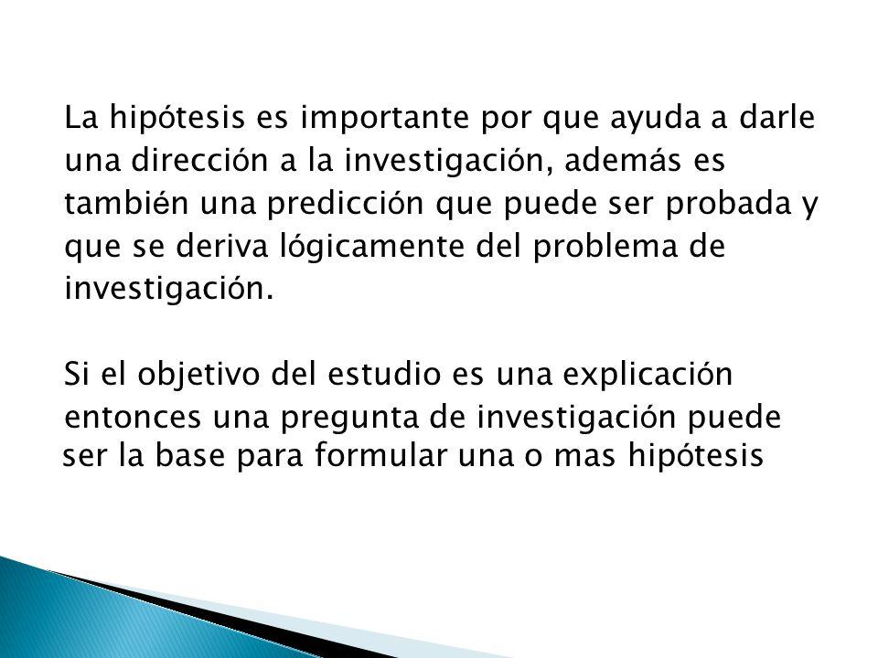 La hip ó tesis es importante por que ayuda a darle una direcci ó n a la investigaci ó n, adem á s es tambi é n una predicci ó n que puede ser probada y que se deriva l ó gicamente del problema de investigaci ó n.