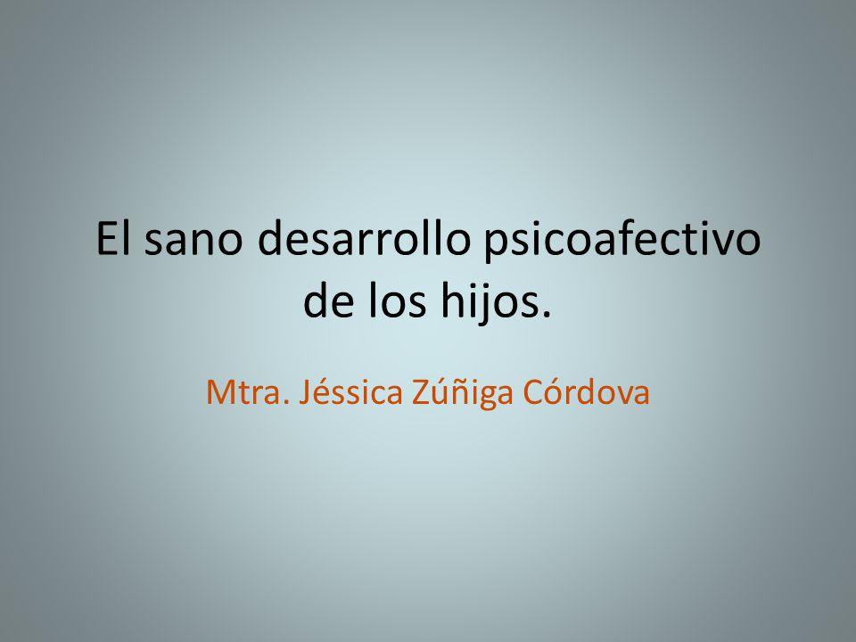 El sano desarrollo psicoafectivo de los hijos. Mtra. Jéssica Zúñiga Córdova