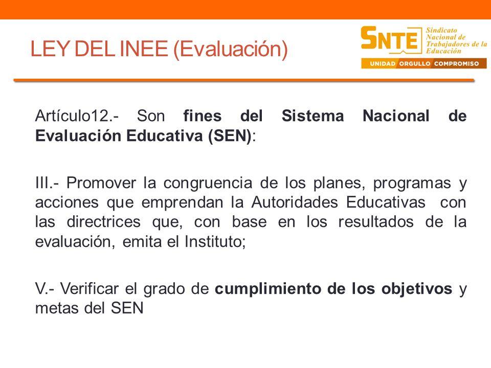 LEY DEL INEE (Evaluación) Artículo12.- Son fines del Sistema Nacional de Evaluación Educativa (SEN): III.- Promover la congruencia de los planes, prog