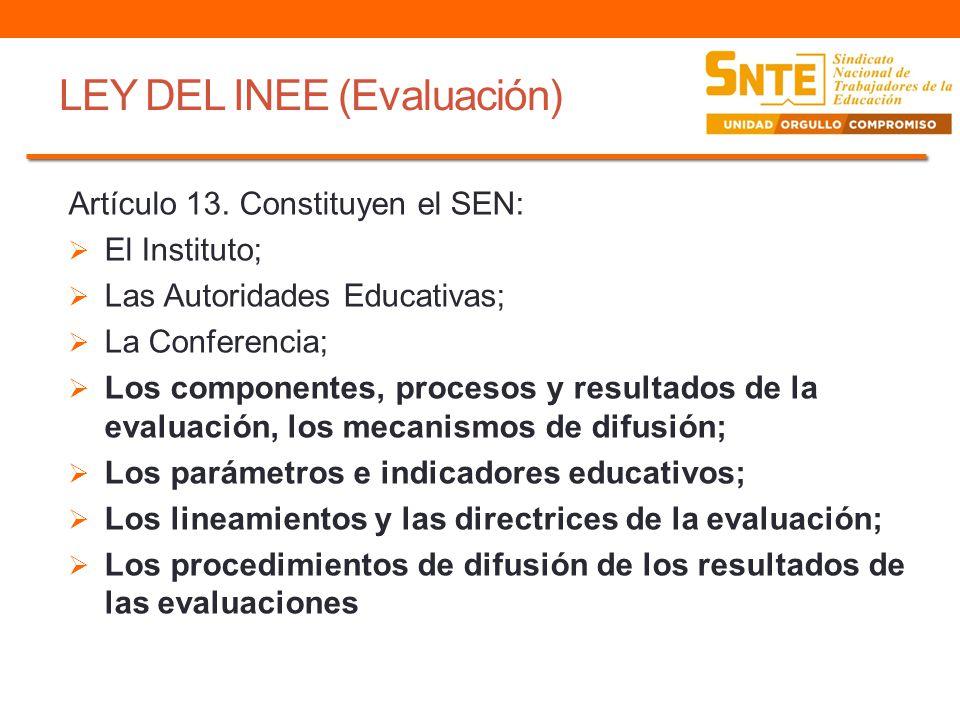 LEY DEL INEE (Evaluación) Artículo 13. Constituyen el SEN: El Instituto; Las Autoridades Educativas; La Conferencia; Los componentes, procesos y resul