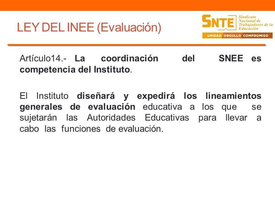 LEY DEL INEE (Evaluación) Artículo14.- La coordinación del SNEE es competencia del Instituto. El Instituto diseñará y expedirá los lineamientos genera