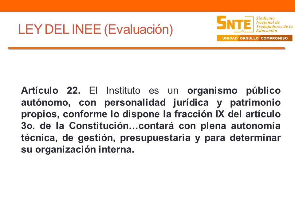 LEY DEL INEE (Evaluación) Artículo 22. El Instituto es un organismo público autónomo, con personalidad jurídica y patrimonio propios, conforme lo disp