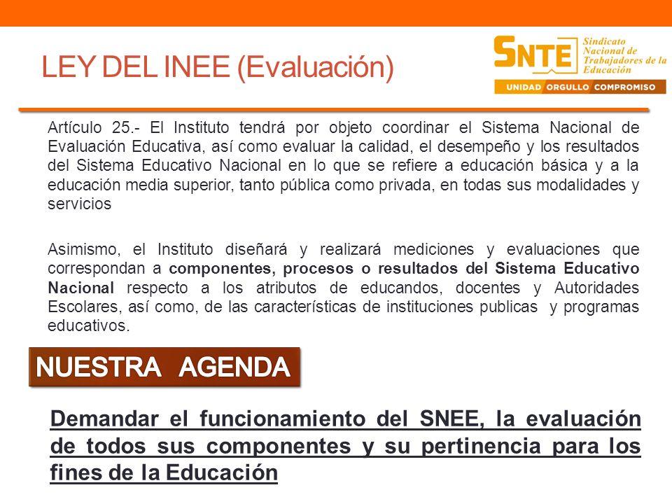 LEY DEL INEE (Evaluación) Artículo 25.- El Instituto tendrá por objeto coordinar el Sistema Nacional de Evaluación Educativa, así como evaluar la cali