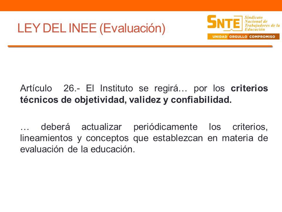 LEY DEL INEE (Evaluación) Artículo 26.- El Instituto se regirá… por los criterios técnicos de objetividad, validez y confiabilidad. … deberá actualiza