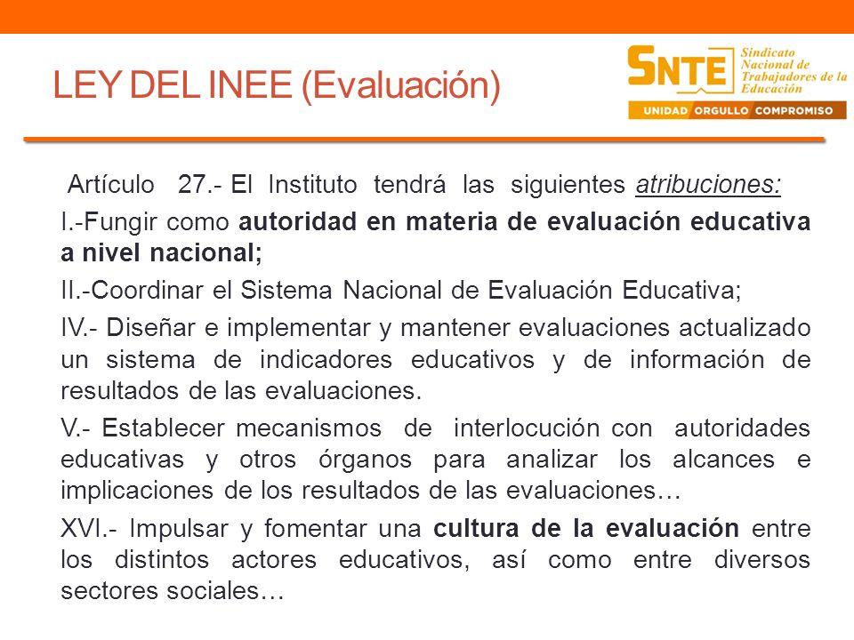 LEY DEL INEE (Evaluación) Artículo 27.- El Instituto tendrá las siguientes atribuciones: I.-Fungir como autoridad en materia de evaluación educativa a