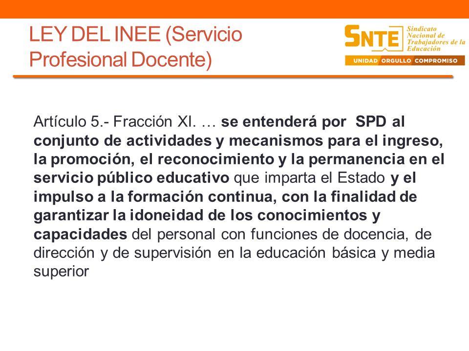 LEY DEL INEE (Servicio Profesional Docente) Artículo 5.- Fracción XI. … se entenderá por SPD al conjunto de actividades y mecanismos para el ingreso,