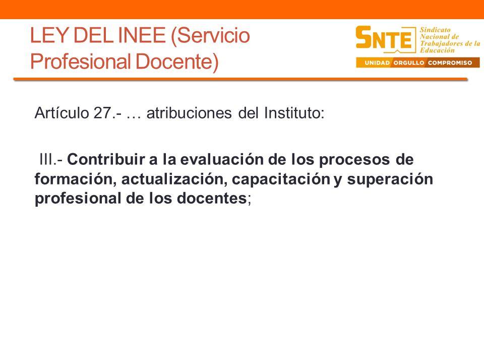 LEY DEL INEE (Servicio Profesional Docente) Artículo 27.- … atribuciones del Instituto: III.- Contribuir a la evaluación de los procesos de formación,