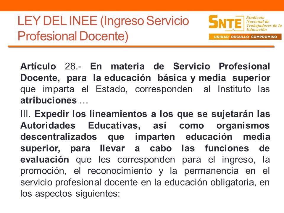 LEY DEL INEE (Ingreso Servicio Profesional Docente) Artículo 28.- En materia de Servicio Profesional Docente, para la educación básica y media superio