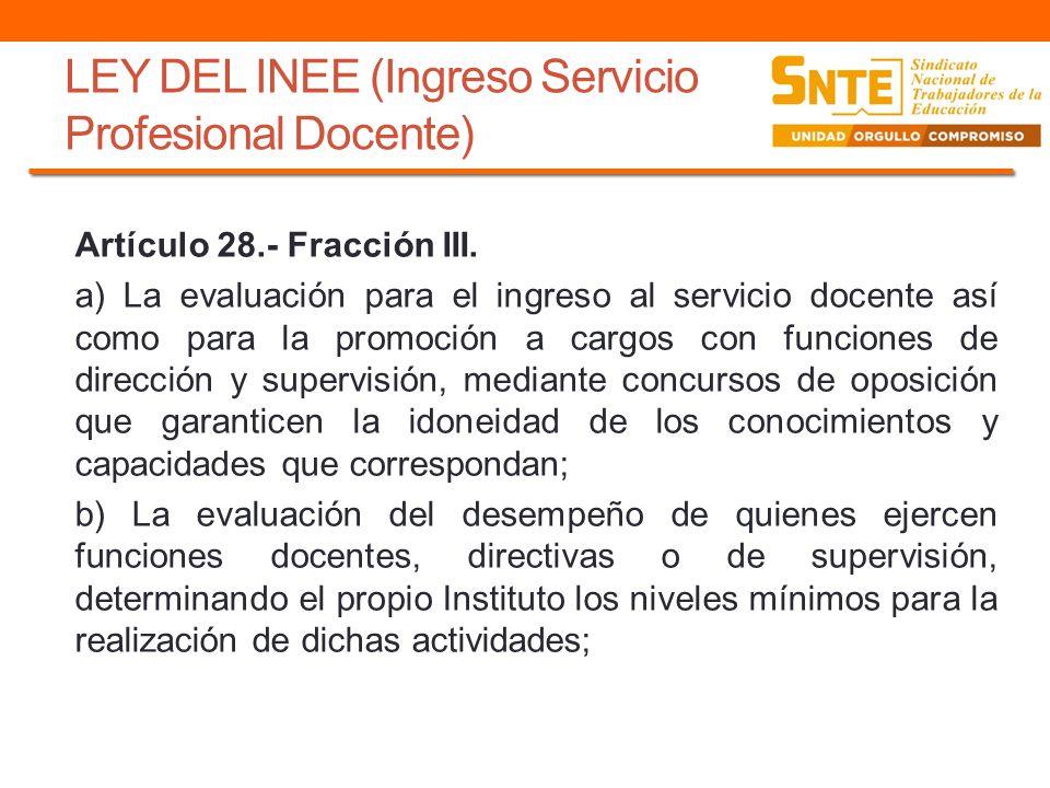 LEY DEL INEE (Ingreso Servicio Profesional Docente) Artículo 28.- Fracción III. a) La evaluación para el ingreso al servicio docente así como para la