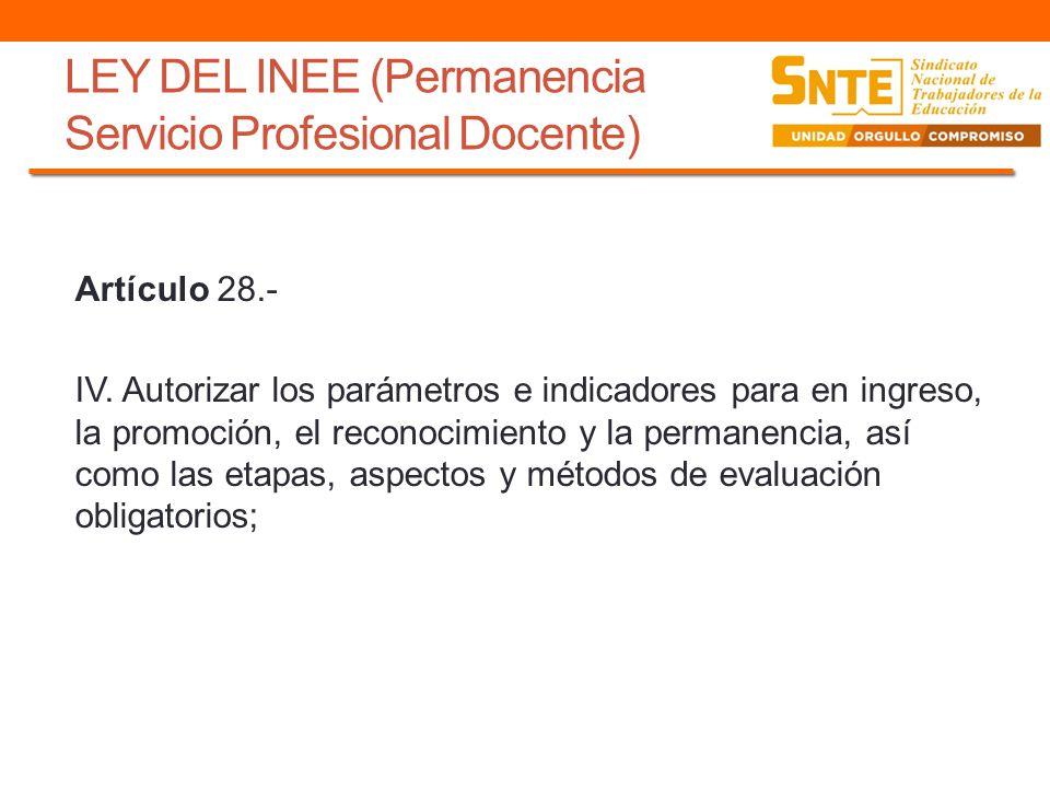 LEY DEL INEE (Permanencia Servicio Profesional Docente) Artículo 28.- IV. Autorizar los parámetros e indicadores para en ingreso, la promoción, el rec
