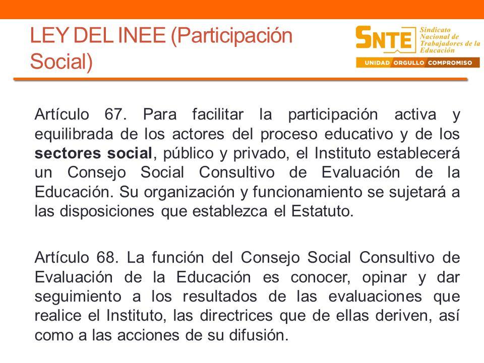 LEY DEL INEE (Participación Social) Artículo 67. Para facilitar la participación activa y equilibrada de los actores del proceso educativo y de los se
