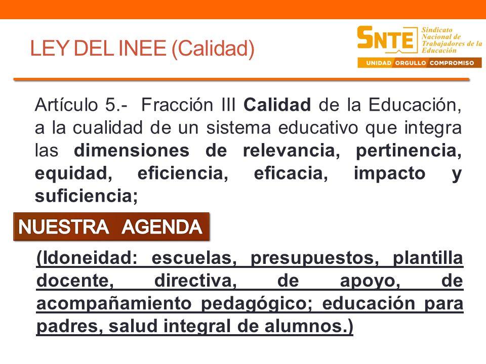 LEY DEL INEE (Calidad) Artículo 5.- Fracción III Calidad de la Educación, a la cualidad de un sistema educativo que integra las dimensiones de relevan