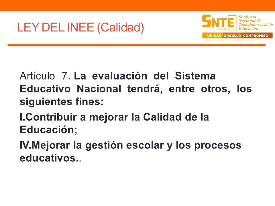 LEY DEL INEE (Calidad) Artículo 7. La evaluación del Sistema Educativo Nacional tendrá, entre otros, los siguientes fines: l.Contribuir a mejorar la C