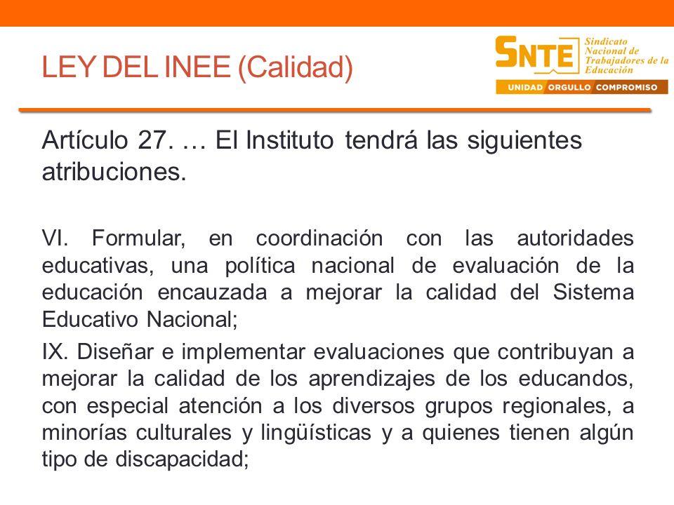 LEY DEL INEE (Calidad) Artículo 27. … El Instituto tendrá las siguientes atribuciones. VI. Formular, en coordinación con las autoridades educativas, u