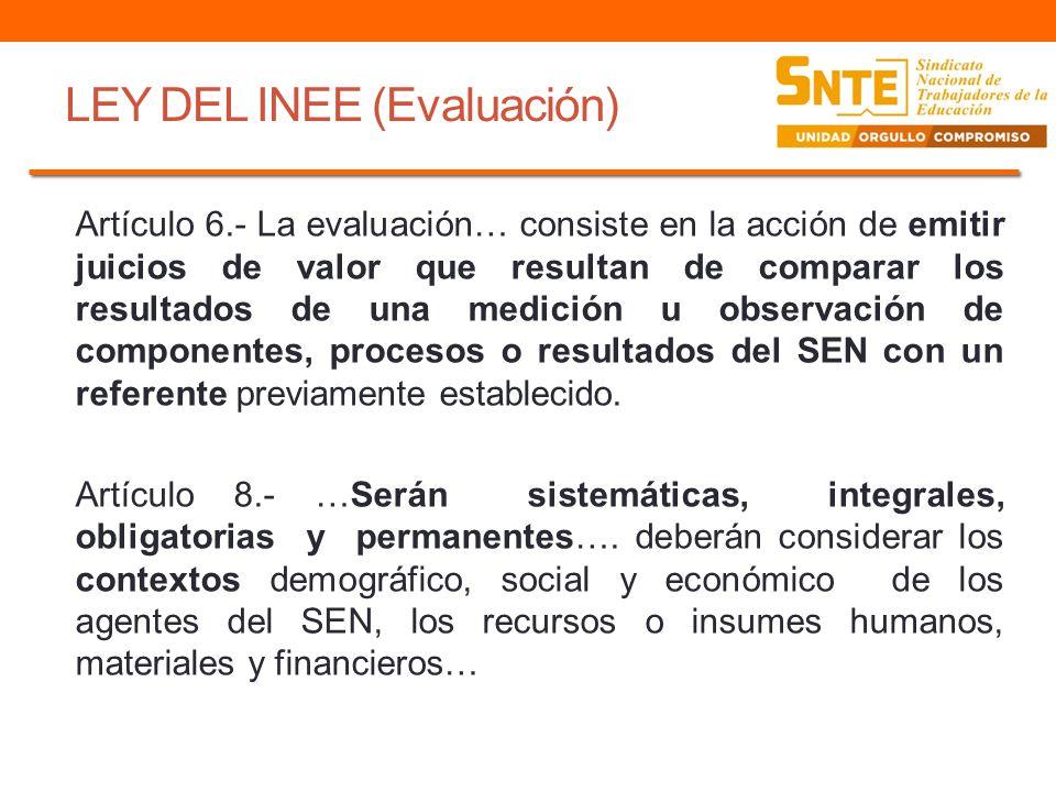 LEY DEL INEE (Evaluación) Artículo 6.- La evaluación… consiste en la acción de emitir juicios de valor que resultan de comparar los resultados de una