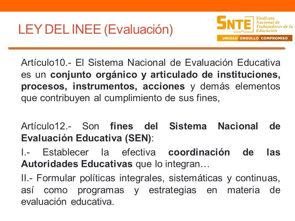LEY DEL INEE (Evaluación) Artículo12.- Son fines del Sistema Nacional de Evaluación Educativa (SEN): III.- Promover la congruencia de los planes, programas y acciones que emprendan la Autoridades Educativas con las directrices que, con base en los resultados de la evaluación, emita el Instituto; V.- Verificar el grado de cumplimiento de los objetivos y metas del SEN