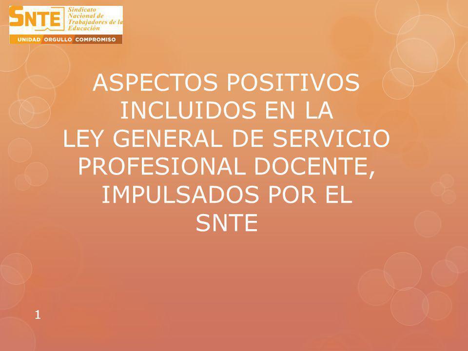 ASPECTOS POSITIVOS INCLUIDOS EN LA LEY GENERAL DE SERVICIO PROFESIONAL DOCENTE, IMPULSADOS POR EL SNTE 1