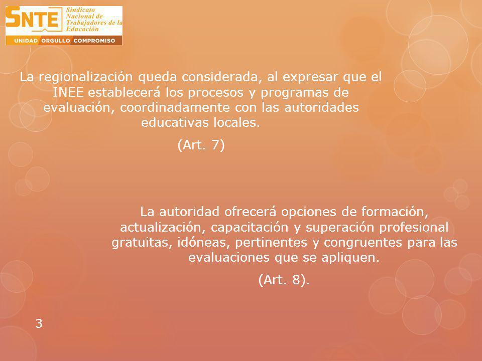La regionalización queda considerada, al expresar que el INEE establecerá los procesos y programas de evaluación, coordinadamente con las autoridades educativas locales.