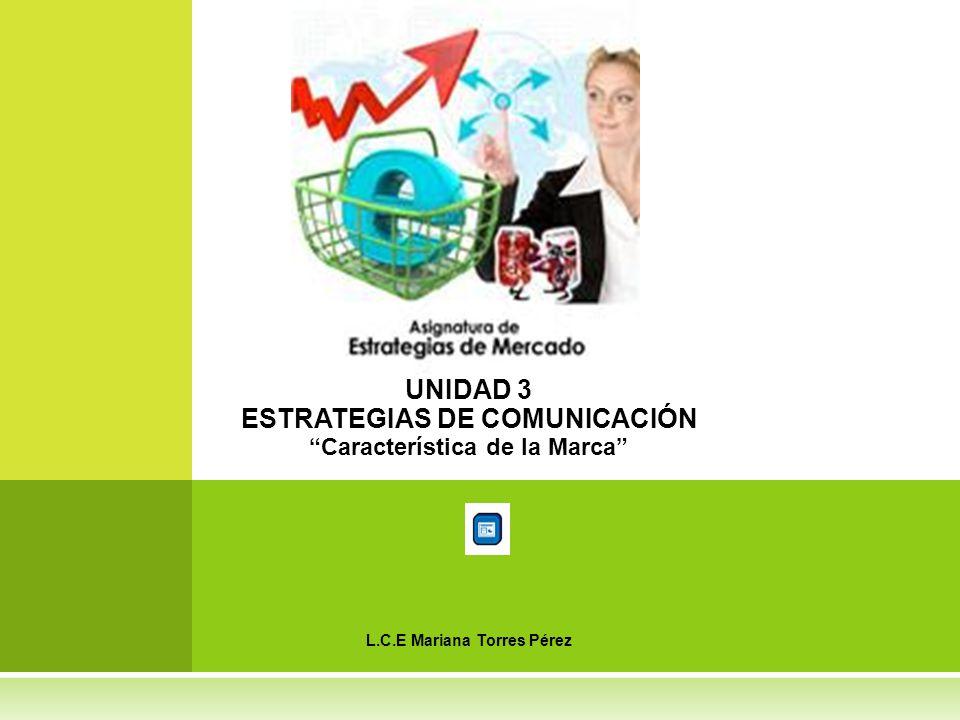 UNIDAD 3 ESTRATEGIAS DE COMUNICACIÓN Característica de la Marca L.C.E Mariana Torres Pérez