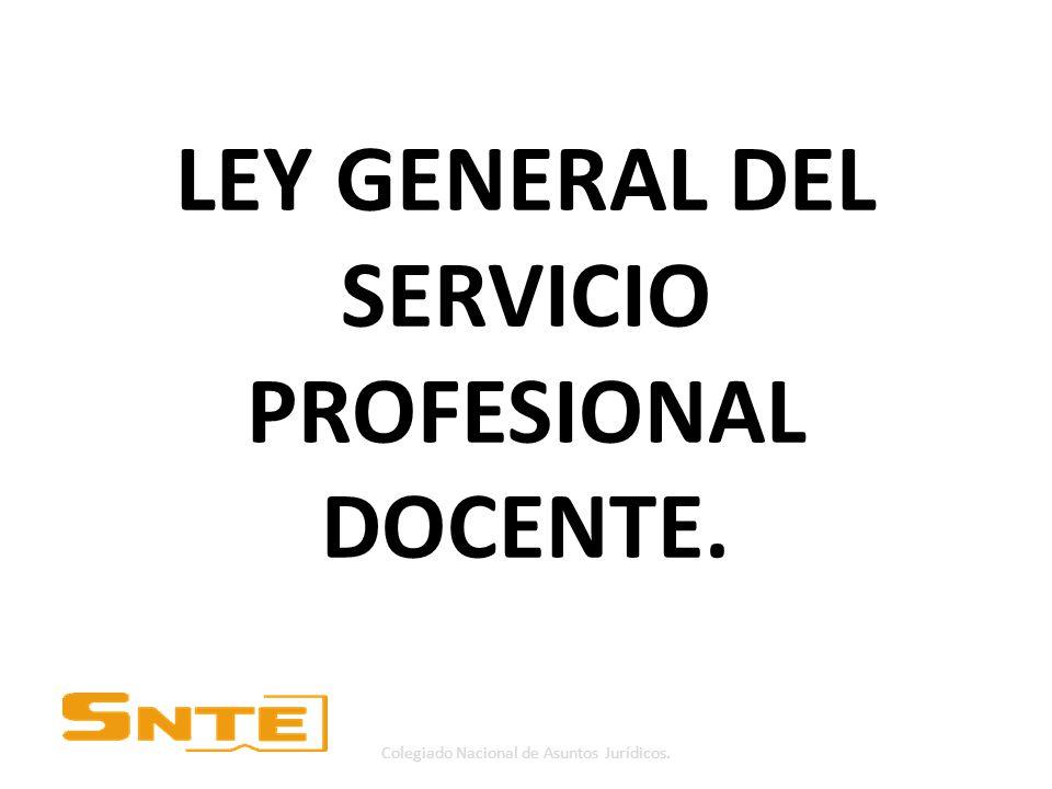 LEY GENERAL DEL SERVICIO PROFESIONAL DOCENTE. Colegiado Nacional de Asuntos Jurídicos.