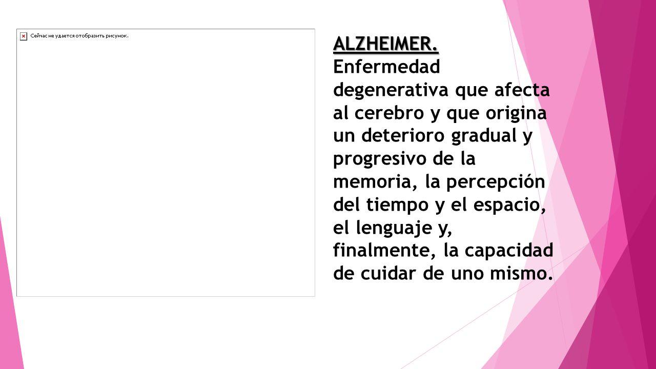 ALZHEIMER. Enfermedad degenerativa que afecta al cerebro y que origina un deterioro gradual y progresivo de la memoria, la percepción del tiempo y el