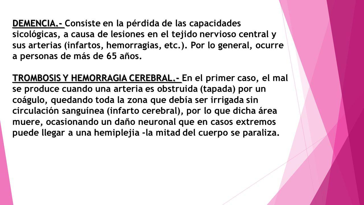 DEMENCIA.- DEMENCIA.- Consiste en la pérdida de las capacidades sicológicas, a causa de lesiones en el tejido nervioso central y sus arterias (infarto