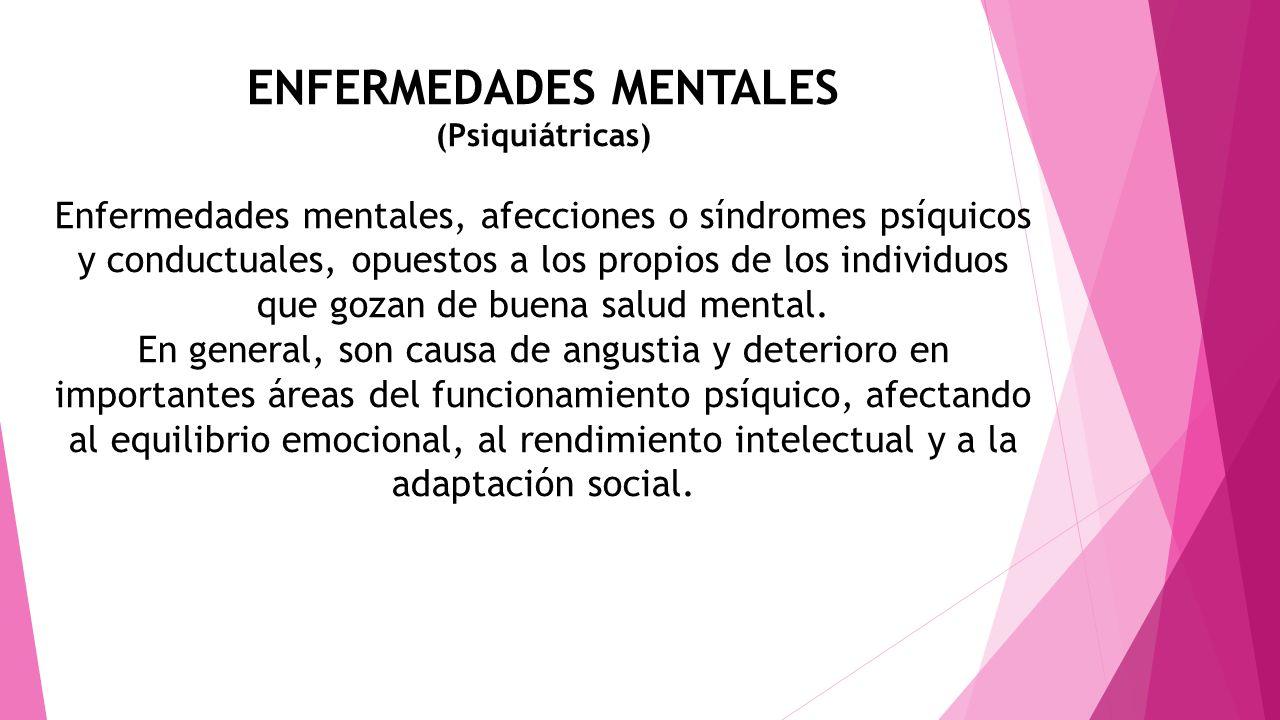 ENFERMEDADES MENTALES (Psiquiátricas) Enfermedades mentales, afecciones o síndromes psíquicos y conductuales, opuestos a los propios de los individuos
