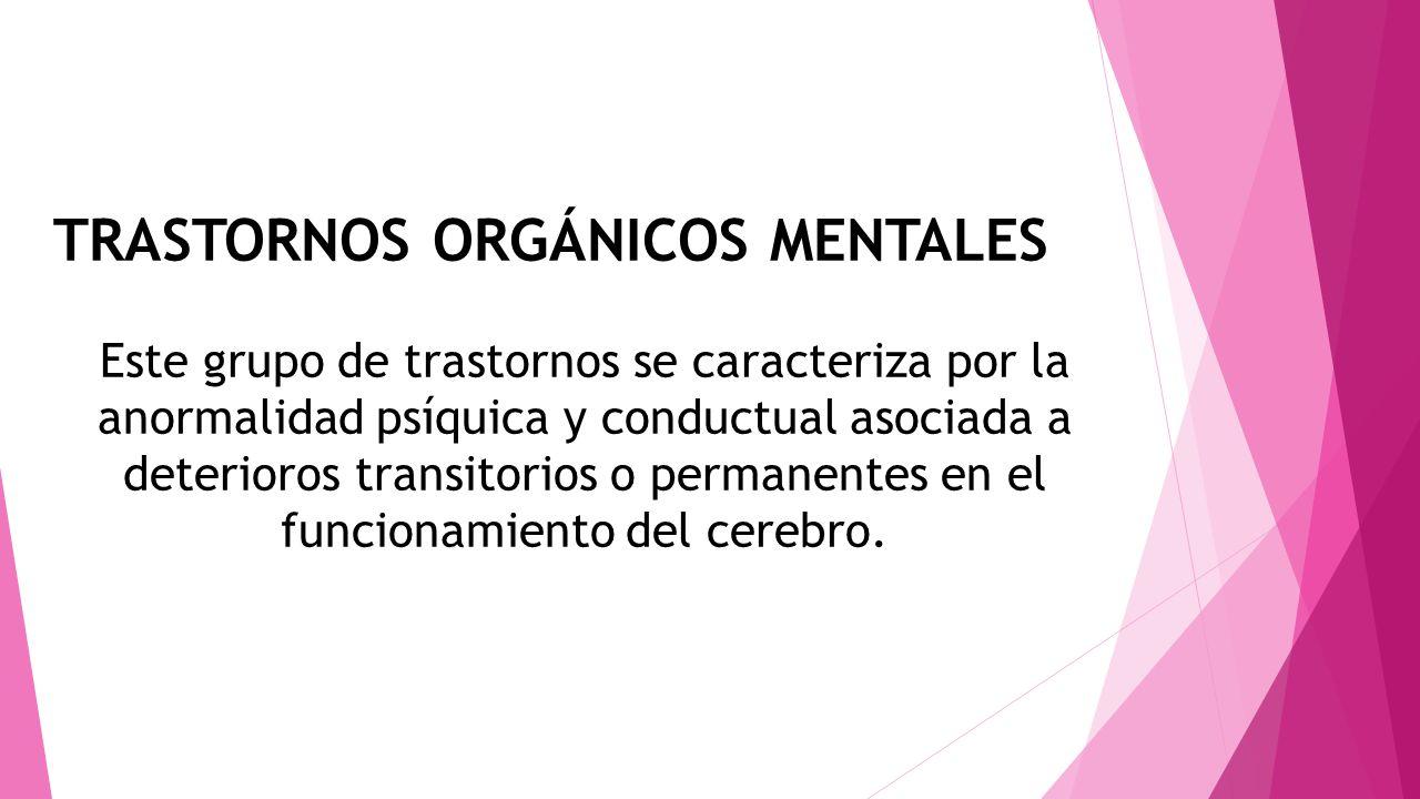 TRASTORNOS ORGÁNICOS MENTALES Este grupo de trastornos se caracteriza por la anormalidad psíquica y conductual asociada a deterioros transitorios o pe