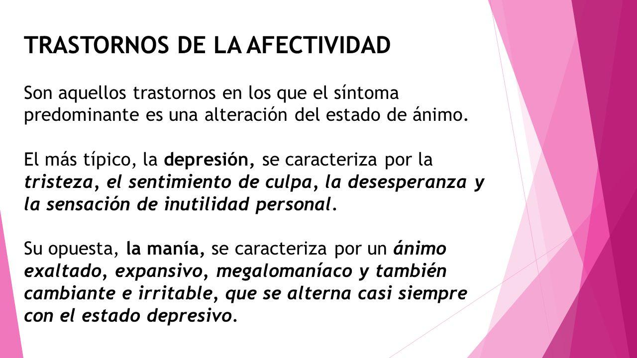TRASTORNOS DE LA AFECTIVIDAD Son aquellos trastornos en los que el síntoma predominante es una alteración del estado de ánimo. El más típico, la depre