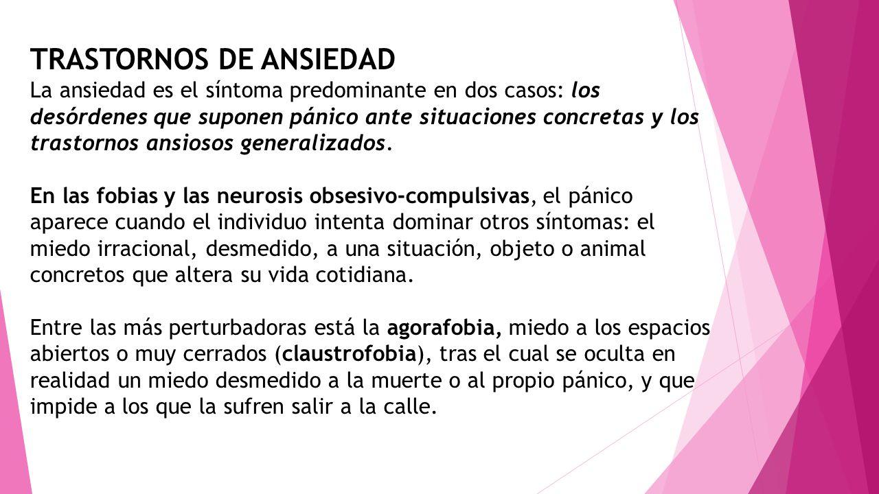 TRASTORNOS DE ANSIEDAD La ansiedad es el síntoma predominante en dos casos: los desórdenes que suponen pánico ante situaciones concretas y los trastor