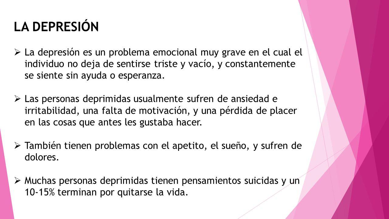 LA DEPRESIÓN La depresión es un problema emocional muy grave en el cual el individuo no deja de sentirse triste y vacío, y constantemente se siente si
