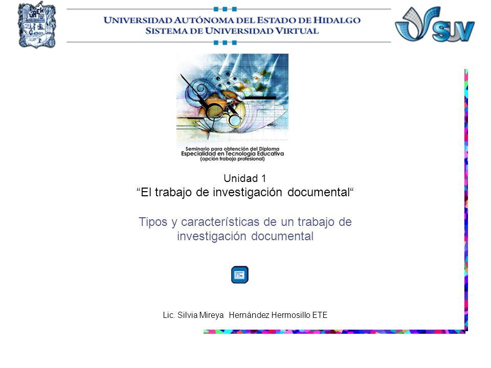 Unidad 1 El trabajo de investigación documental Tipos y características de un trabajo de investigación documental Lic. Silvia Mireya Hernández Hermosi
