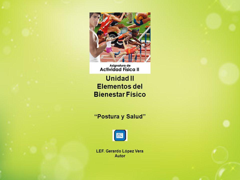 Unidad II Elementos del Bienestar Físico Postura y Salud LEF. Gerardo López Vera Autor