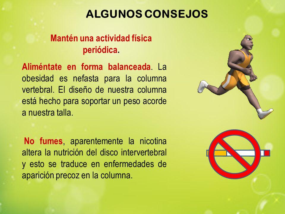 Mantén una actividad física periódica. Aliméntate en forma balanceada. La obesidad es nefasta para la columna vertebral. El diseño de nuestra columna
