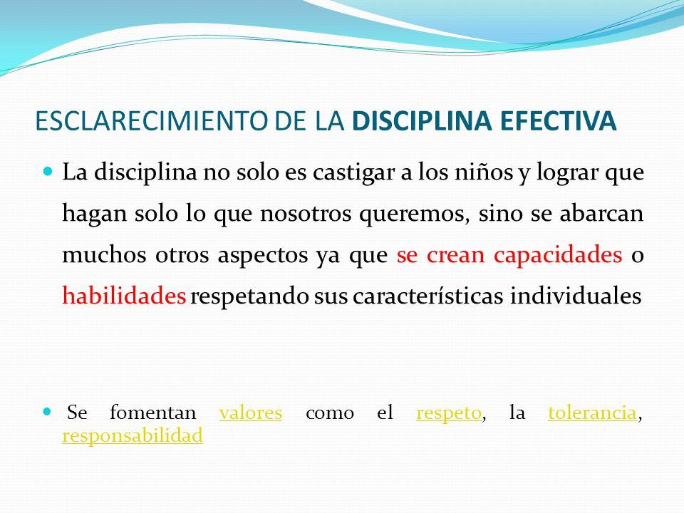 ESCLARECIMIENTO DE LA DISCIPLINA EFECTIVA La disciplina no solo es castigar a los niños y lograr que hagan solo lo que nosotros queremos, sino se abar