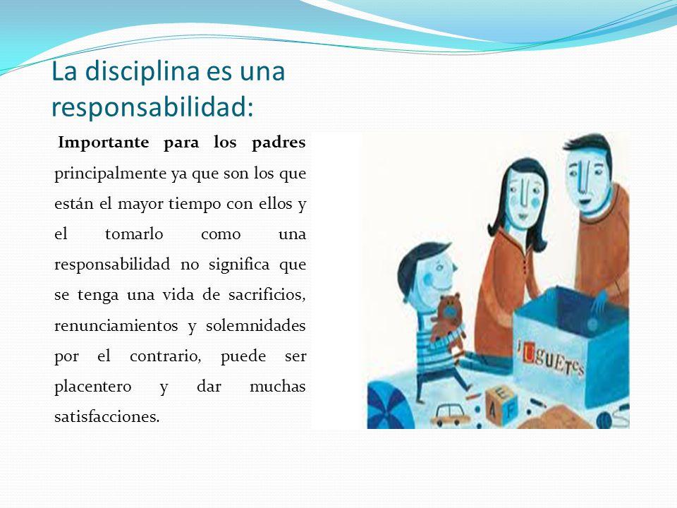 La disciplina es una responsabilidad: Importante para los padres principalmente ya que son los que están el mayor tiempo con ellos y el tomarlo como u