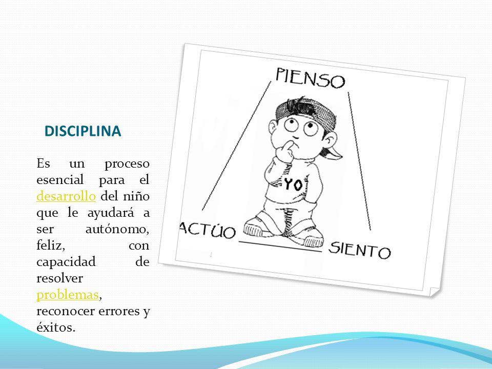 DISCIPLINA Es un proceso esencial para el desarrollo del niño que le ayudará a ser autónomo, feliz, con capacidad de resolver problemas, reconocer err