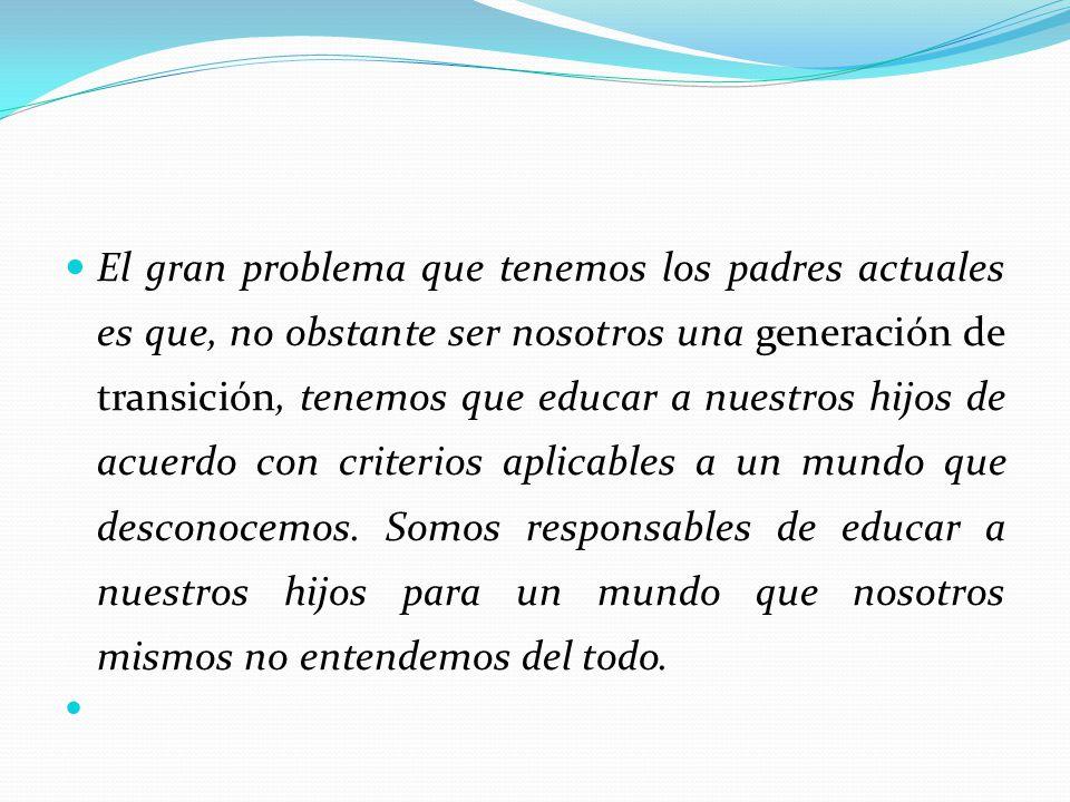 El gran problema que tenemos los padres actuales es que, no obstante ser nosotros una generación de transición, tenemos que educar a nuestros hijos de
