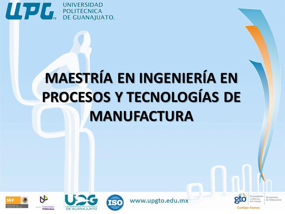 www.upgto.edu.mx MAESTRÍA EN INGENIERÍA EN PROCESOS Y TECNOLOGÍAS DE MANUFACTURA
